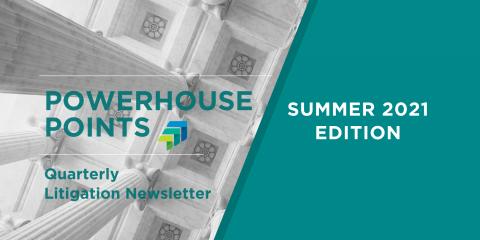 News Image - Powerhouse Points: Quarterly Litigation Newsletter: Summer 2021